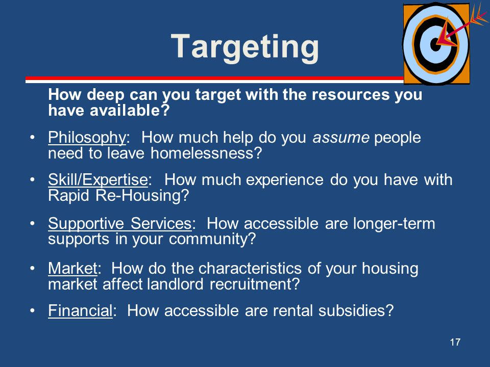 Targeting How deep can you target with the resources you have available Philosophy: How much help do you assume people need to leave homelessness