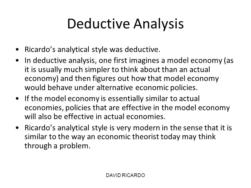 Deductive Analysis Ricardo's analytical style was deductive.