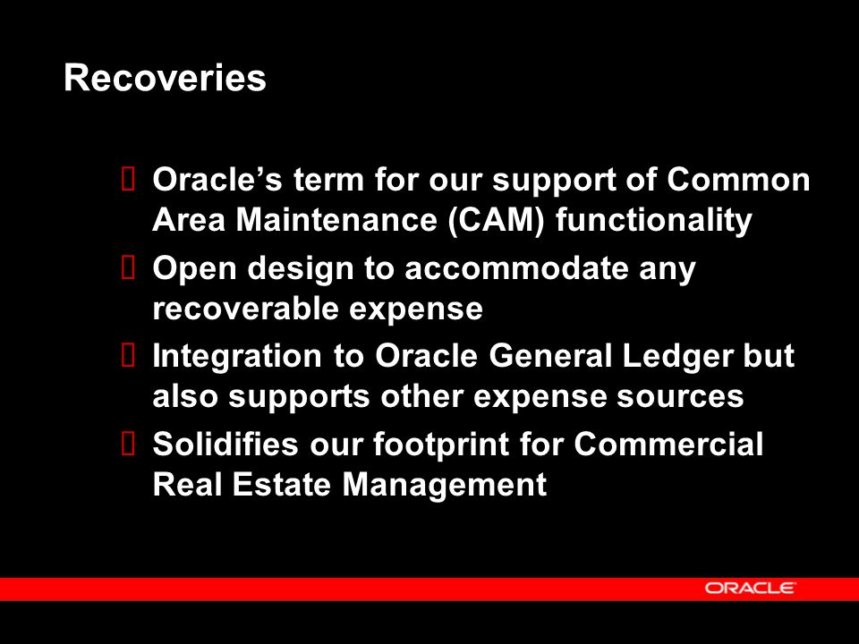 Recoveries Oracle's term for our support of Common Area Maintenance (CAM) functionality. Open design to accommodate any recoverable expense.