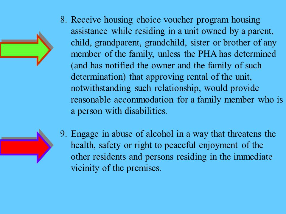 Receive housing choice voucher program housing assistance while residing in a unit owned by a parent, child, grandparent, grandchild, sister or brother of any member of the family, unless the PHA has determined (and has notified the owner and the family of such determination) that approving rental of the unit, notwithstanding such relationship, would provide reasonable accommodation for a family member who is a person with disabilities.