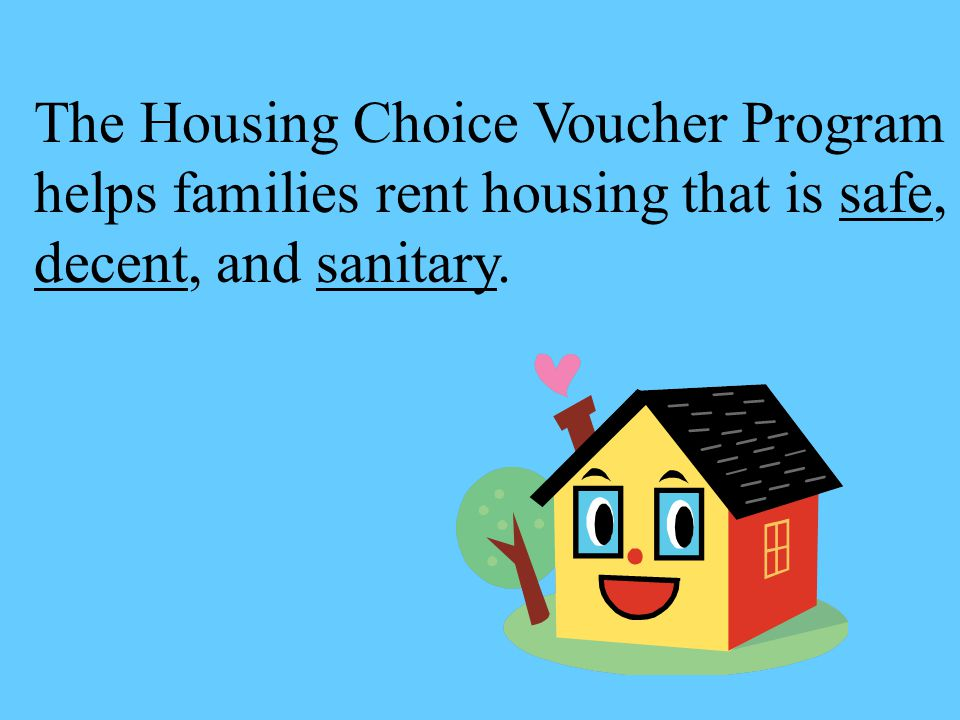 The Housing Choice Voucher Program helps families rent housing that is safe, decent, and sanitary.