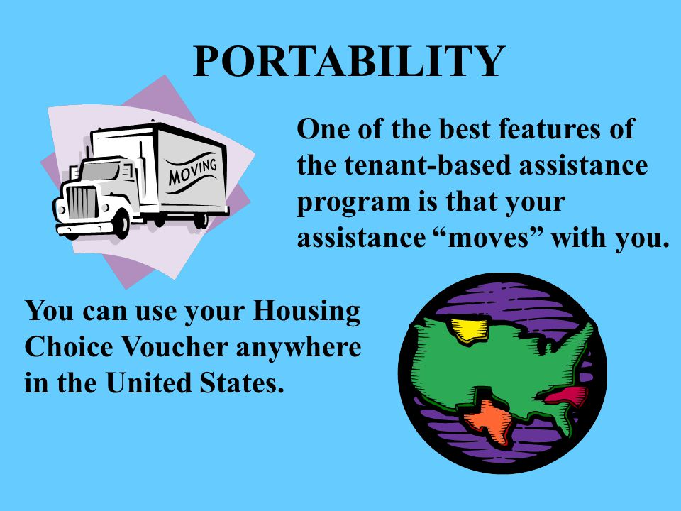 PORTABILITY One of the best features of the tenant-based assistance program is that your assistance moves with you.