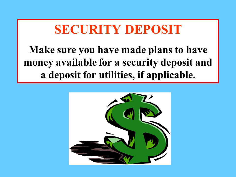 SECURITY DEPOSIT Make sure you have made plans to have money available for a security deposit and a deposit for utilities, if applicable.