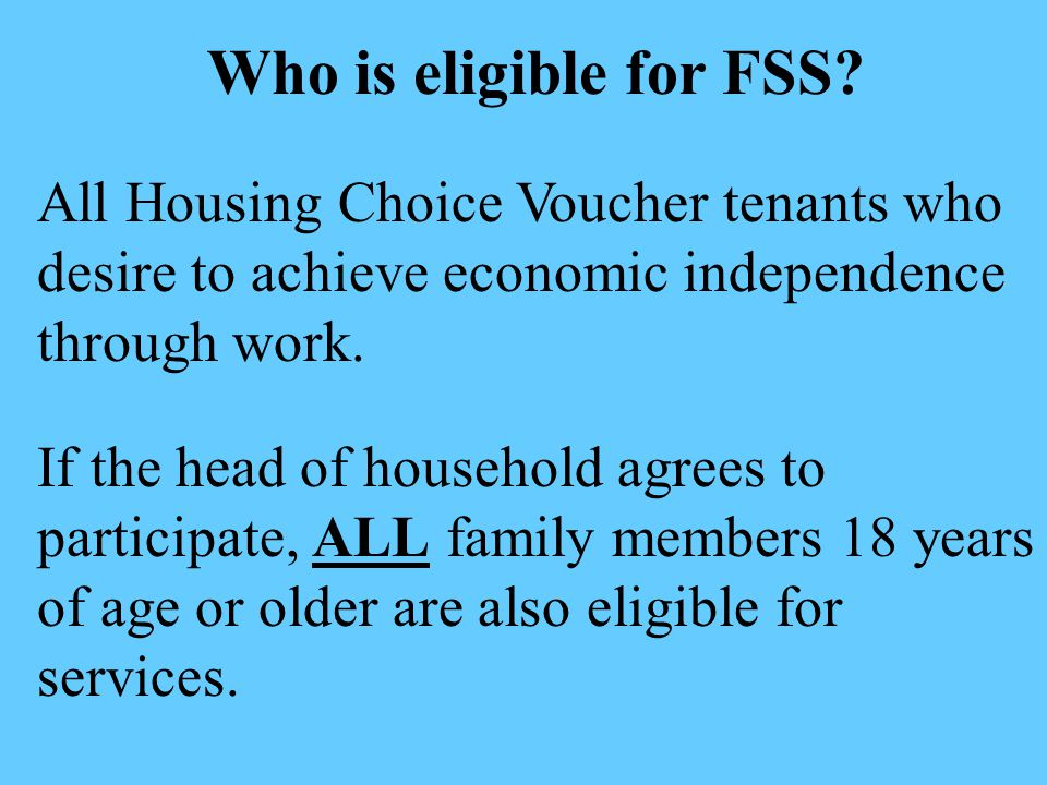 Who is eligible for FSS All Housing Choice Voucher tenants who desire to achieve economic independence through work.