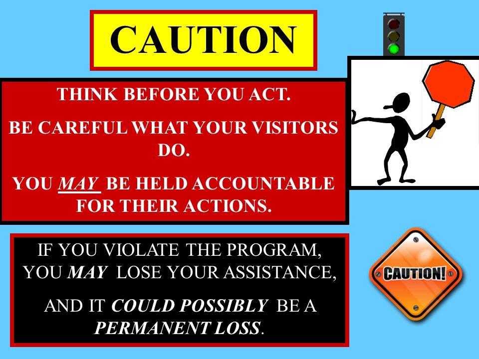 CAUTION THINK BEFORE YOU ACT. BE CAREFUL WHAT YOUR VISITORS DO.