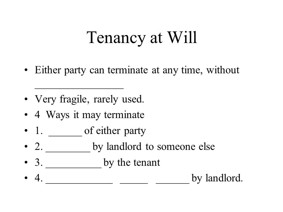 Tenancy at Will Either party can terminate at any time, without ________________. Very fragile, rarely used.
