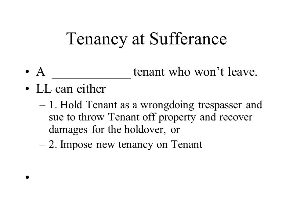 Tenancy at Sufferance A ____________ tenant who won't leave.