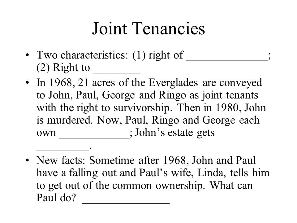 Joint Tenancies Two characteristics: (1) right of ______________; (2) Right to ________.