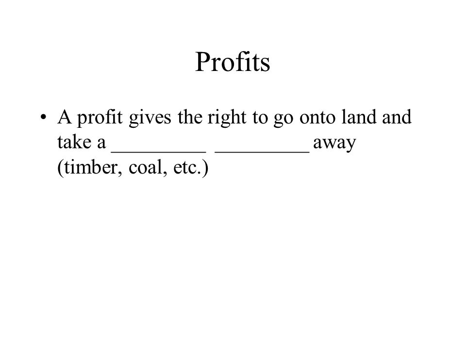 Profits A profit gives the right to go onto land and take a _________ _________ away (timber, coal, etc.)