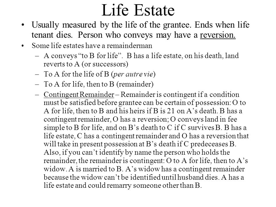 Life Estate Usually measured by the life of the grantee. Ends when life tenant dies. Person who conveys may have a reversion.