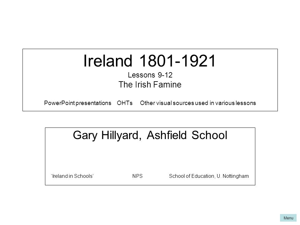 Ireland 1801-1921 Lessons 9-12 The Irish Famine PowerPoint presentations OHTs Other visual sources used in various lessons