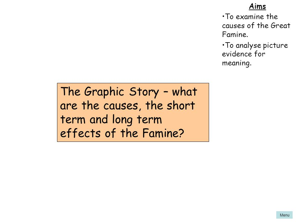 Aims To examine the causes of the Great Famine. To analyse picture evidence for meaning.