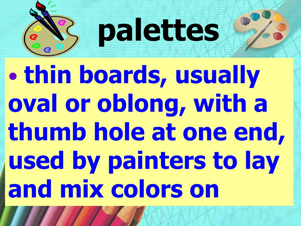 palettes thin boards, usually oval or oblong, with a thumb hole at one end, used by painters to lay and mix colors on.