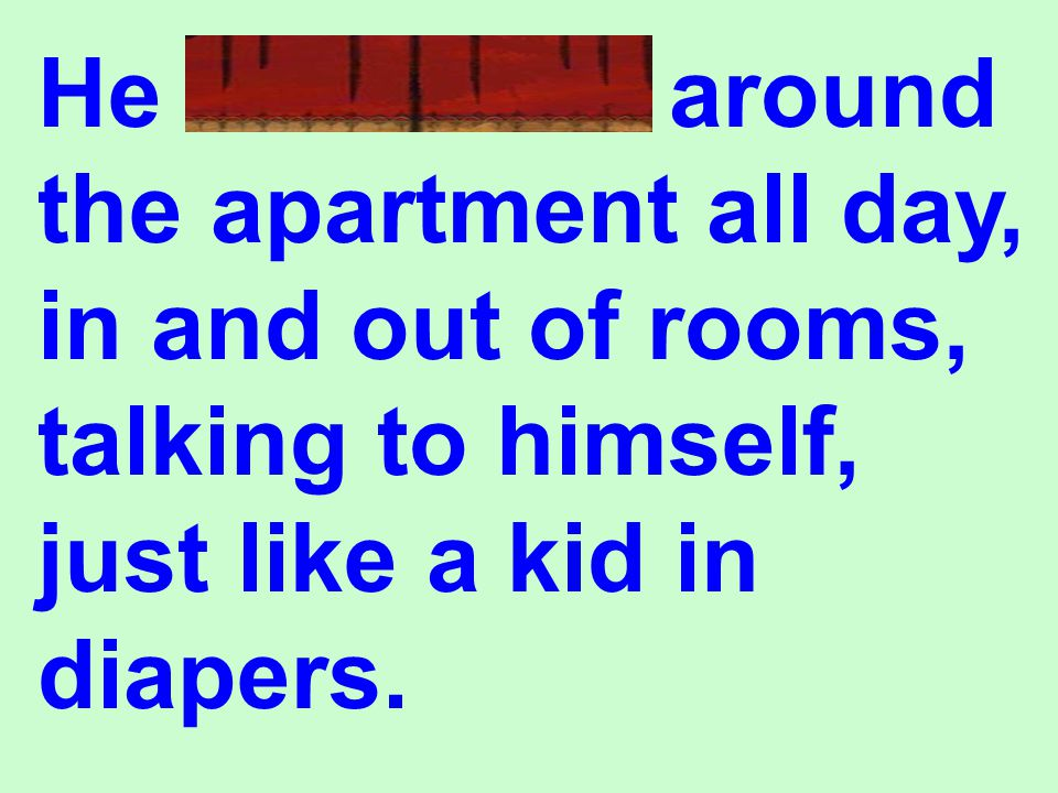 He wandered around the apartment all day, in and out of rooms, talking to himself, just like a kid in diapers.