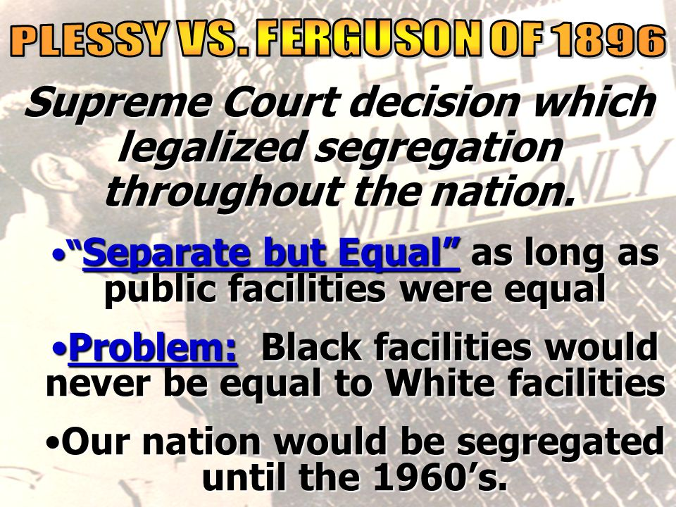 social reality PLESSY VS. FERGUSON OF 1896. Supreme Court decision which legalized segregation throughout the nation.