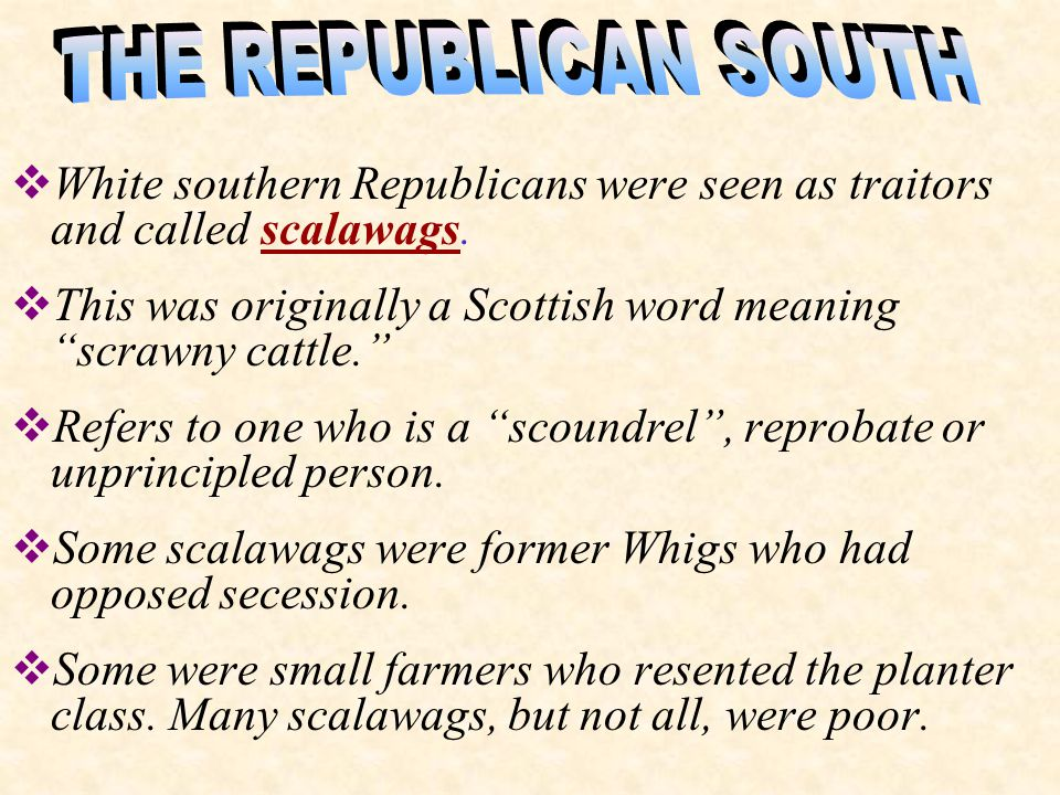 THE REPUBLICAN SOUTH White southern Republicans were seen as traitors and called scalawags.