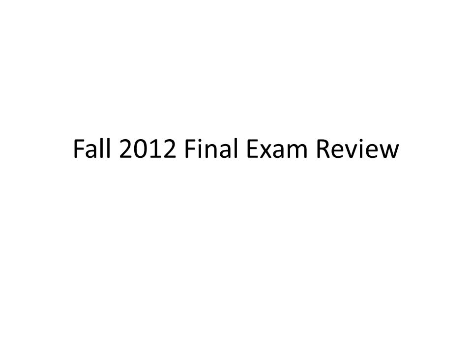 Fall 2012 Final Exam Review