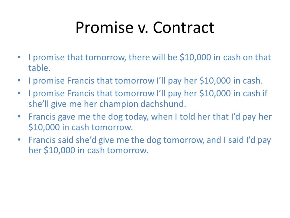 Promise v. Contract I promise that tomorrow, there will be $10,000 in cash on that table.