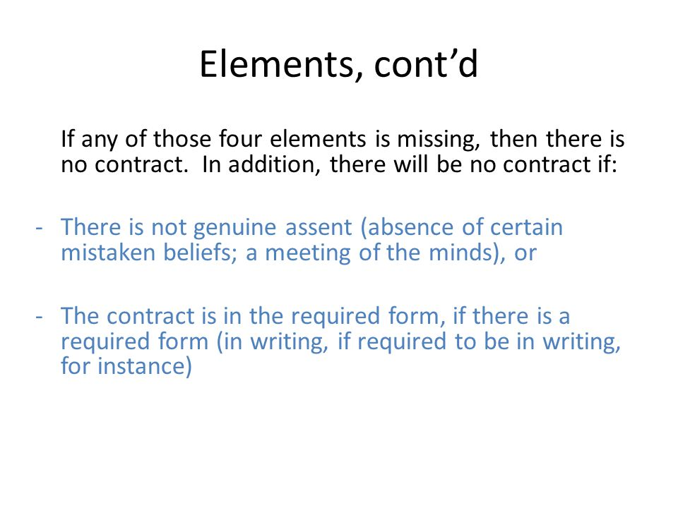Elements, cont'd If any of those four elements is missing, then there is no contract. In addition, there will be no contract if: