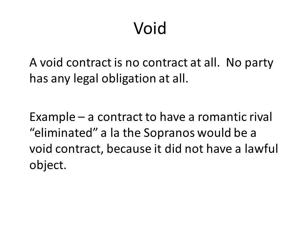 Void A void contract is no contract at all. No party has any legal obligation at all.