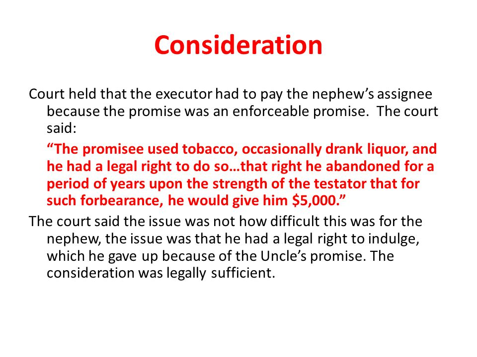 Consideration Court held that the executor had to pay the nephew's assignee because the promise was an enforceable promise. The court said: