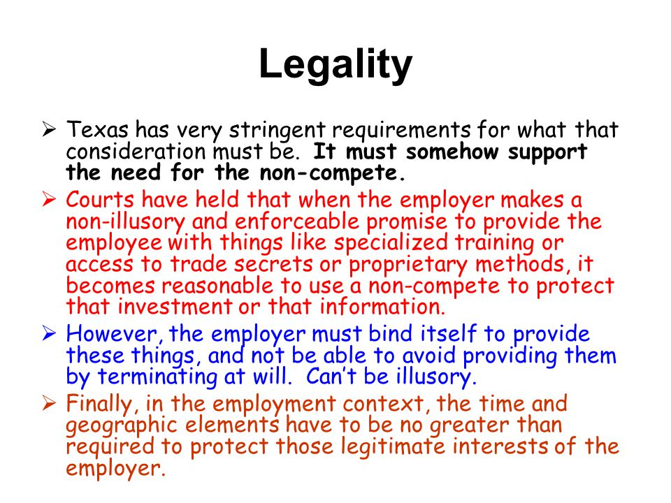 Legality Texas has very stringent requirements for what that consideration must be. It must somehow support the need for the non-compete.