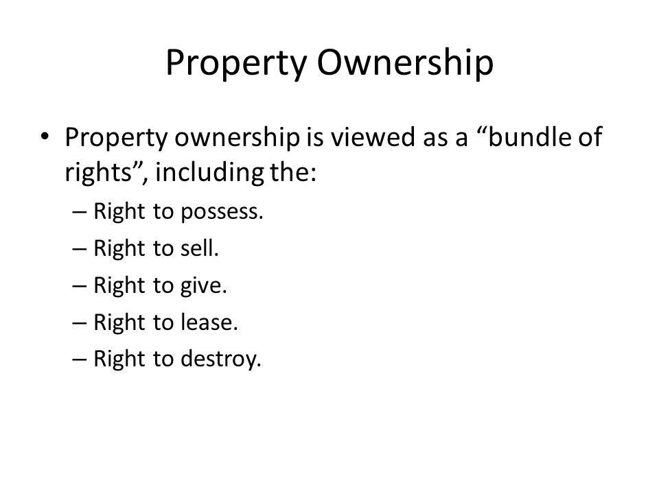 Property Ownership Property ownership is viewed as a bundle of rights , including the: Right to possess.