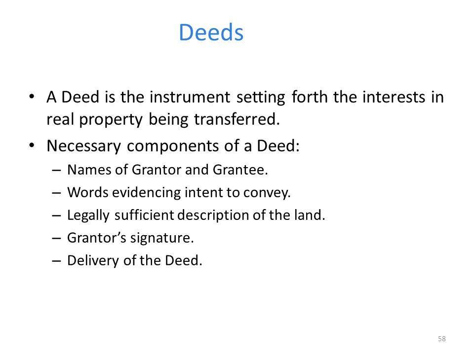 Deeds A Deed is the instrument setting forth the interests in real property being transferred. Necessary components of a Deed: