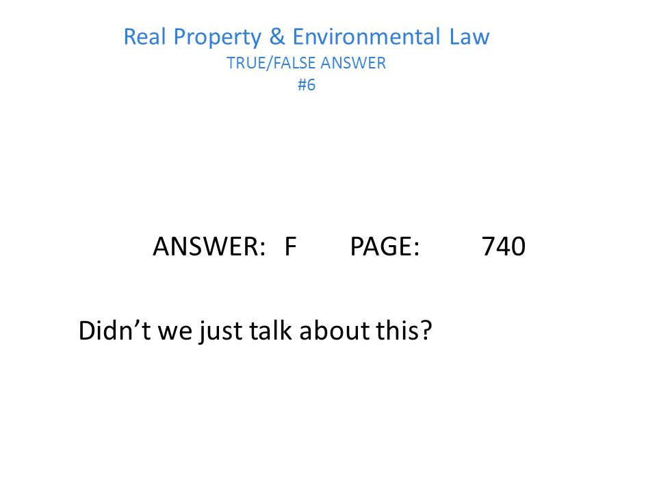Real Property & Environmental Law TRUE/FALSE ANSWER #6
