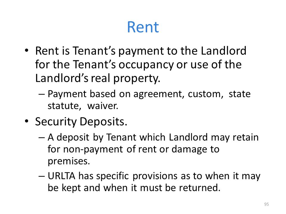 Rent Rent is Tenant's payment to the Landlord for the Tenant's occupancy or use of the Landlord's real property.