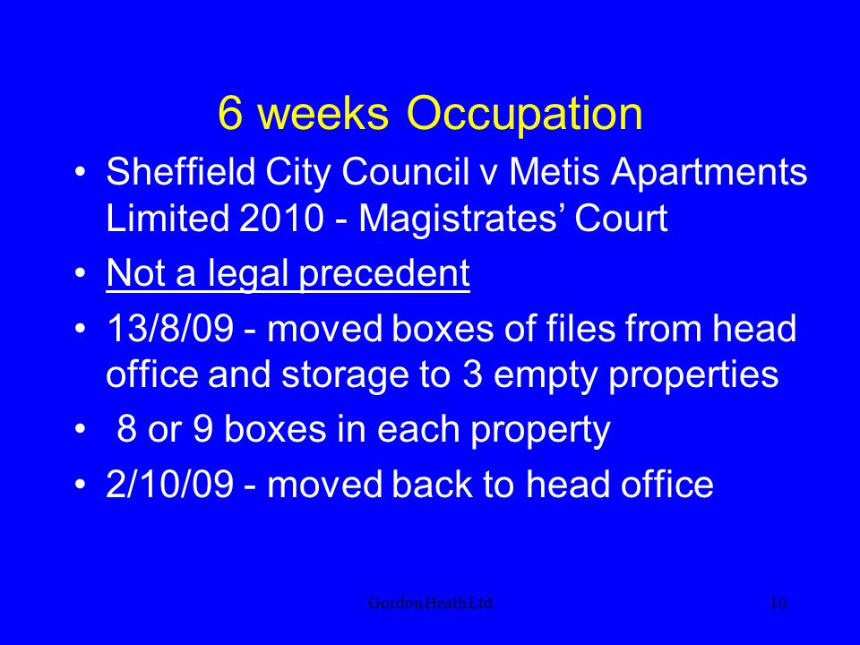 6 weeks Occupation Sheffield City Council v Metis Apartments Limited 2010 - Magistrates' Court. Not a legal precedent.