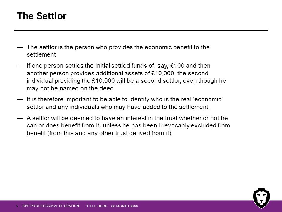 The Settlor The settlor is the person who provides the economic benefit to the settlement.