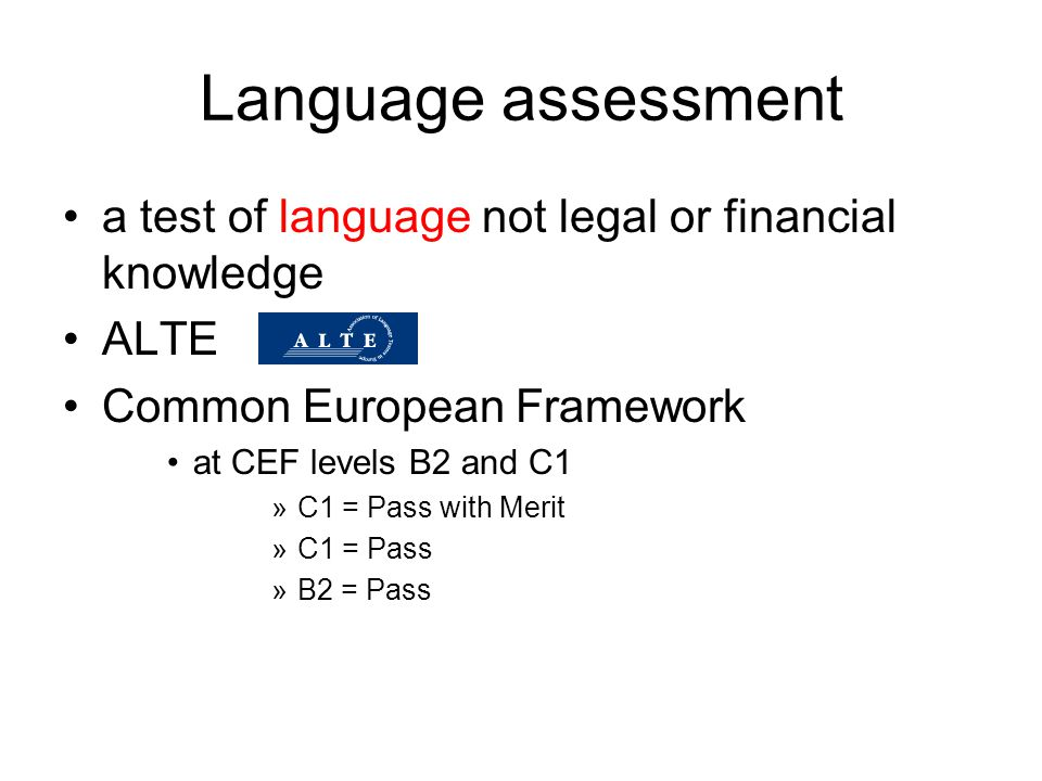 Language assessment a test of language not legal or financial knowledge. ALTE. Common European Framework.