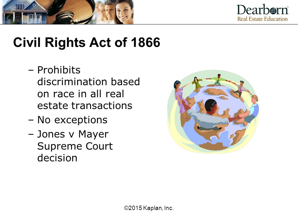 Civil Rights Act of 1866 Prohibits discrimination based on race in all real estate transactions. No exceptions.