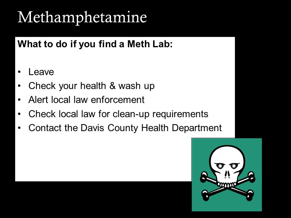 Methamphetamine What to do if you find a Meth Lab: Leave