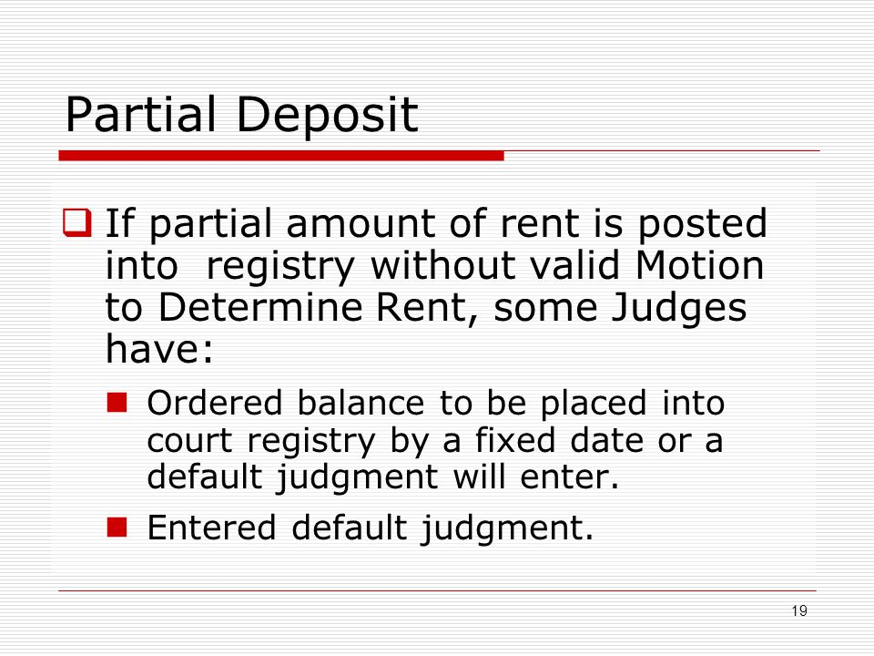 Partial Deposit If partial amount of rent is posted into registry without valid Motion to Determine Rent, some Judges have: