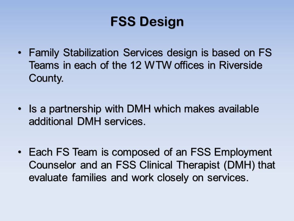 FSS Design Family Stabilization Services design is based on FS Teams in each of the 12 WTW offices in Riverside County.