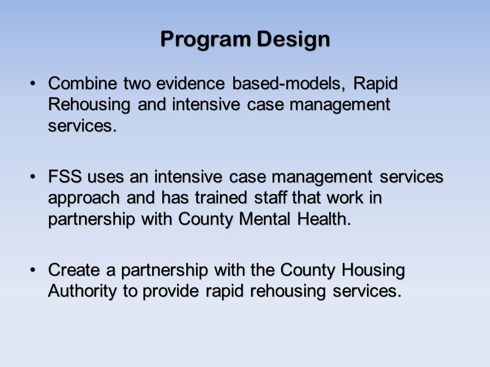 Program Design Combine two evidence based-models, Rapid Rehousing and intensive case management services.