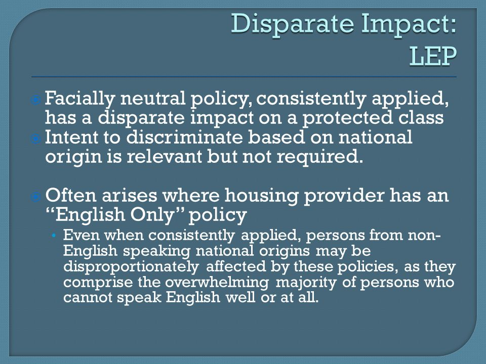 Disparate Impact: LEP Facially neutral policy, consistently applied, has a disparate impact on a protected class.
