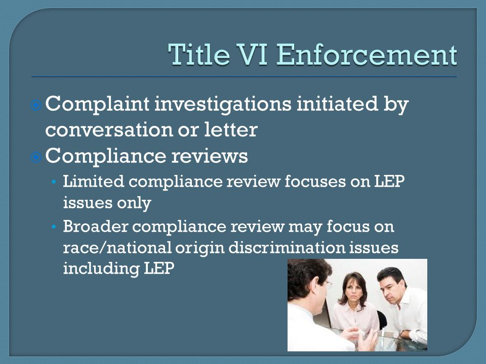 Title VI Enforcement Complaint investigations initiated by conversation or letter. Compliance reviews.