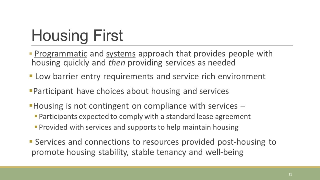 Housing First Programmatic and systems approach that provides people with housing quickly and then providing services as needed.