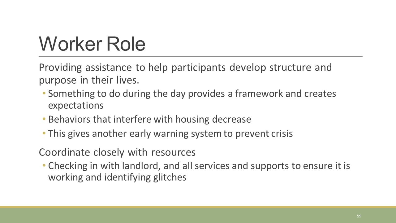 Worker Role Providing assistance to help participants develop structure and purpose in their lives.