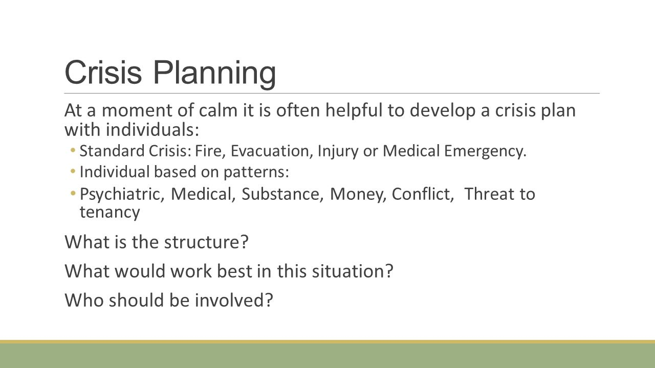 Crisis Planning At a moment of calm it is often helpful to develop a crisis plan with individuals: