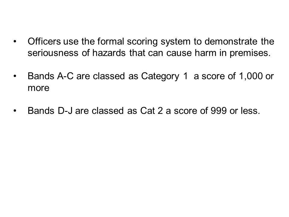 Officers use the formal scoring system to demonstrate the seriousness of hazards that can cause harm in premises.