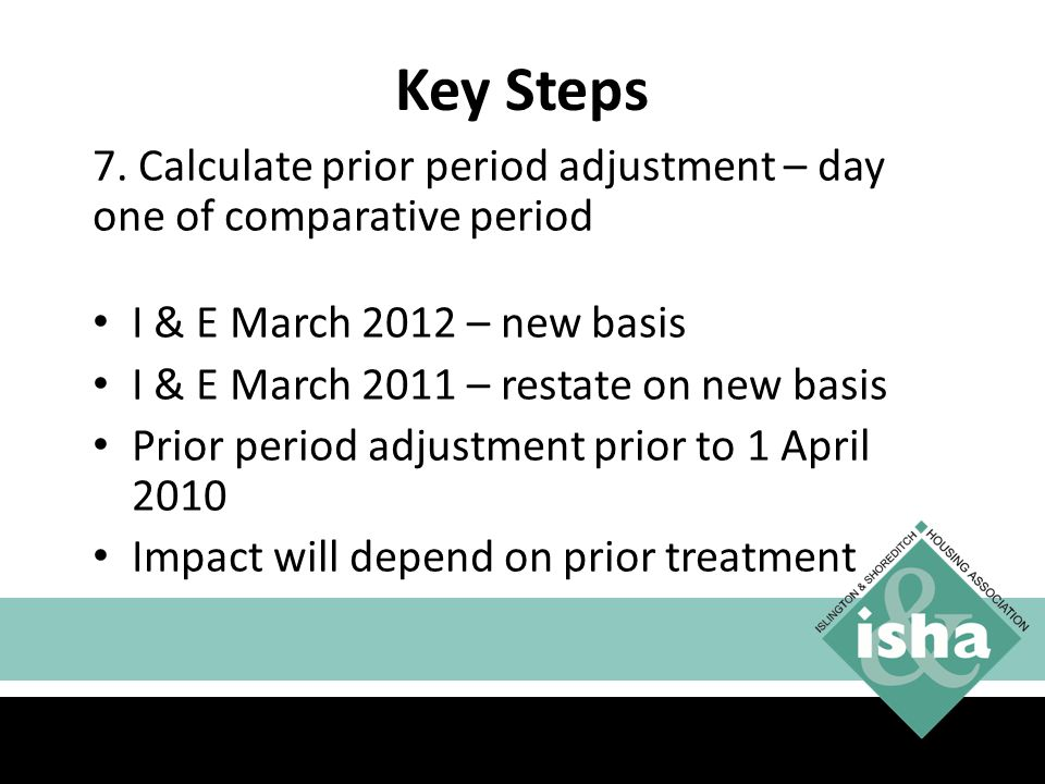 Key Steps 7. Calculate prior period adjustment – day one of comparative period. I & E March 2012 – new basis.
