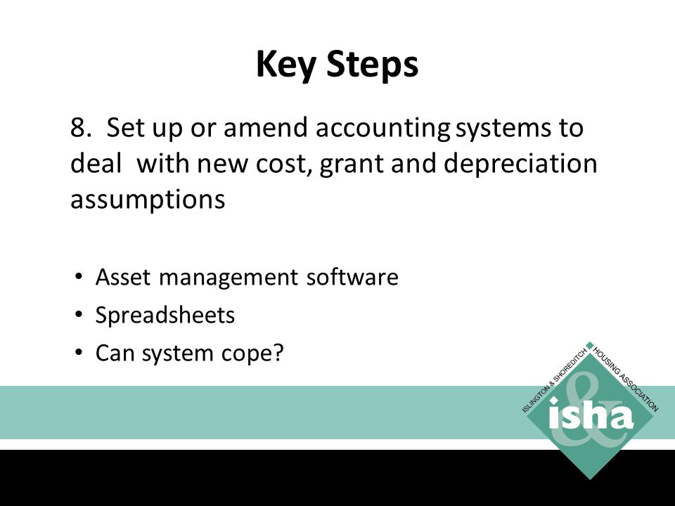 Key Steps 8. Set up or amend accounting systems to deal with new cost, grant and depreciation assumptions.