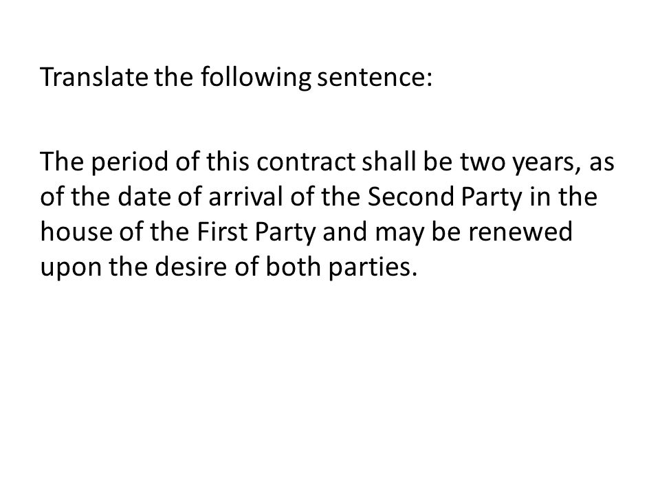 Translate the following sentence: The period of this contract shall be two years, as of the date of arrival of the Second Party in the house of the First Party and may be renewed upon the desire of both parties.