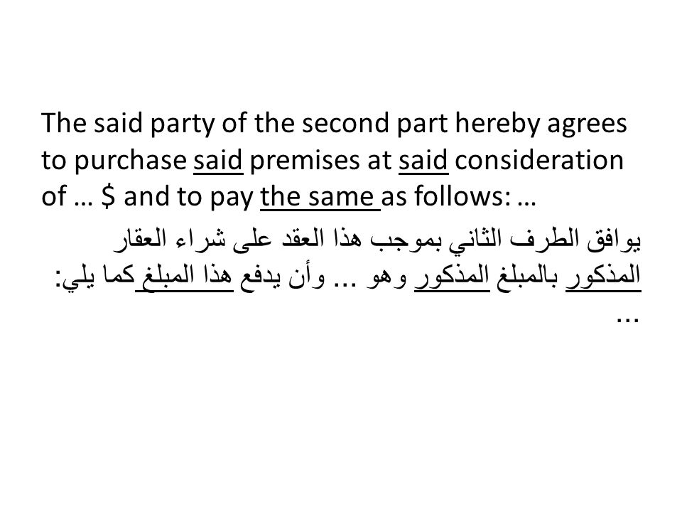 The said party of the second part hereby agrees to purchase said premises at said consideration of … $ and to pay the same as follows: … يوافق الطرف الثاني بموجب هذا العقد على شراء العقار المذكور بالمبلغ المذكور وهو ...