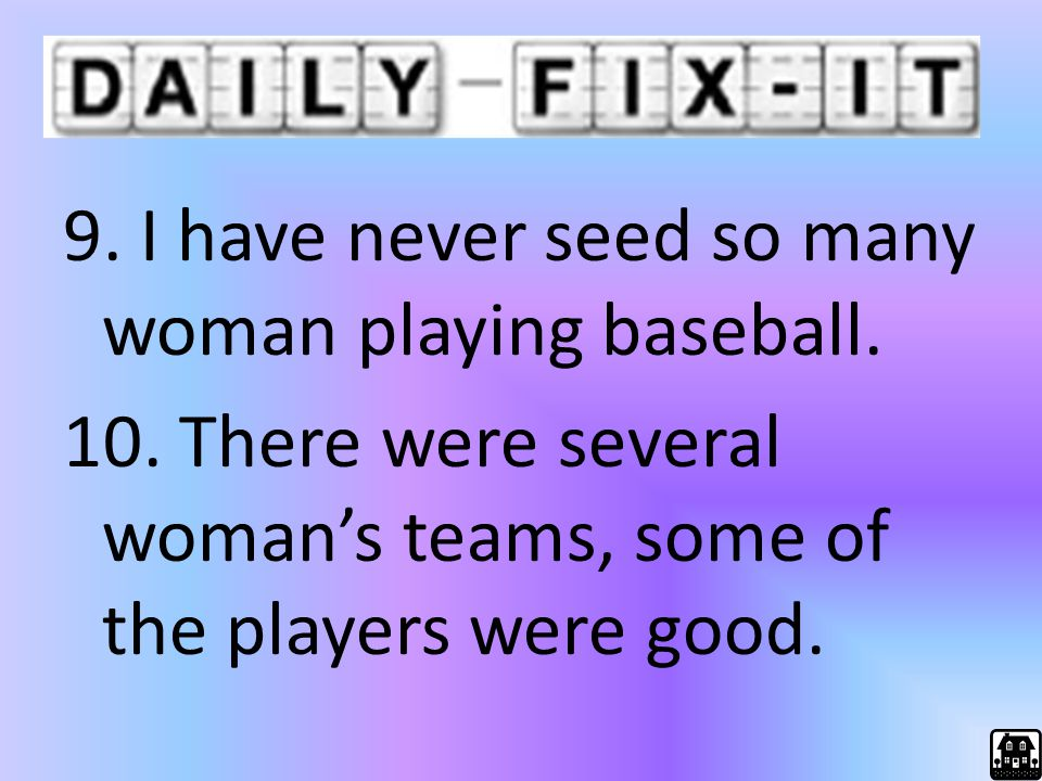 9. I have never seed so many woman playing baseball. 10