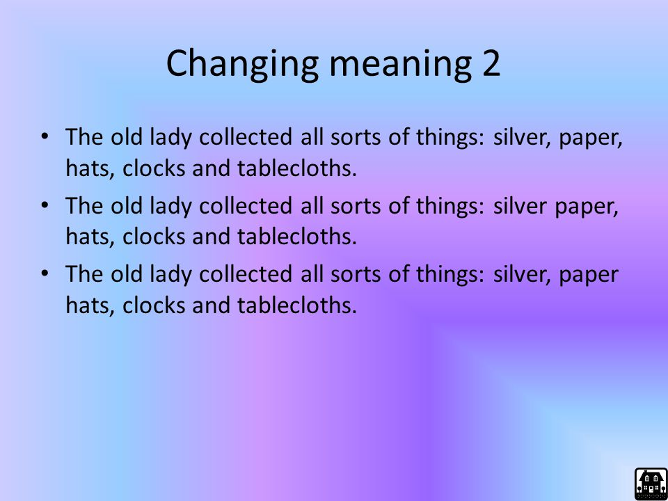 Changing meaning 2 The old lady collected all sorts of things: silver, paper, hats, clocks and tablecloths.